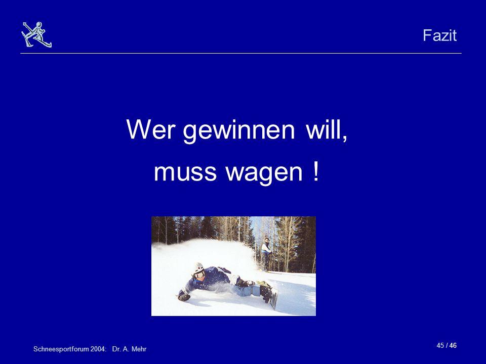 45 / 46 Schneesportforum 2004: Dr. A. Mehr Fazit Wer gewinnen will, muss wagen !