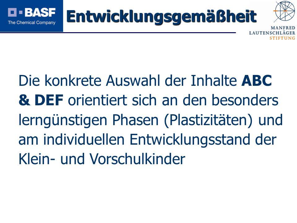 Spendenprojekt 2011 Entwicklungsgemäßheit Die konkrete Auswahl der Inhalte ABC & DEF orientiert sich an den besonders lerngünstigen Phasen (Plastizitä