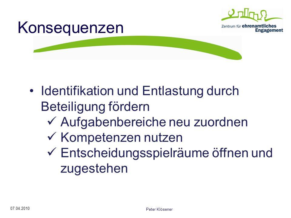 07.04.2010 Peter Klösener Konsequenzen Identifikation und Entlastung durch Beteiligung fördern Aufgabenbereiche neu zuordnen Kompetenzen nutzen Entscheidungsspielräume öffnen und zugestehen