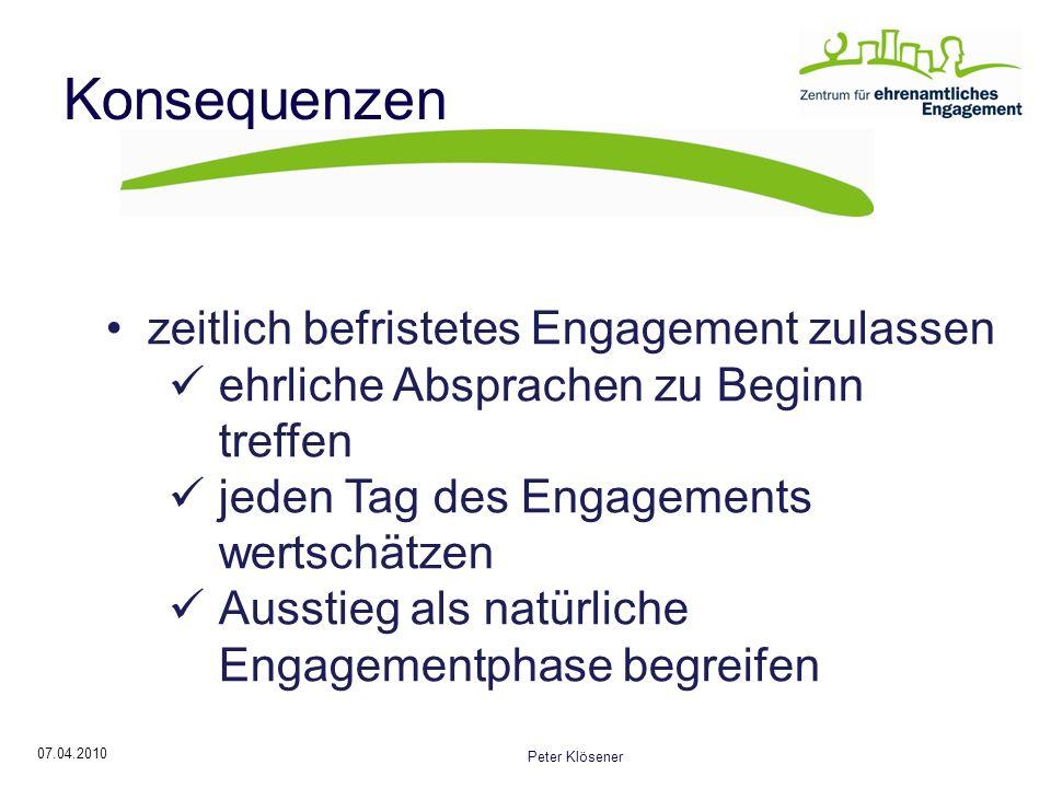 07.04.2010 Peter Klösener Konsequenzen zeitlich befristetes Engagement zulassen ehrliche Absprachen zu Beginn treffen jeden Tag des Engagements wertschätzen Ausstieg als natürliche Engagementphase begreifen