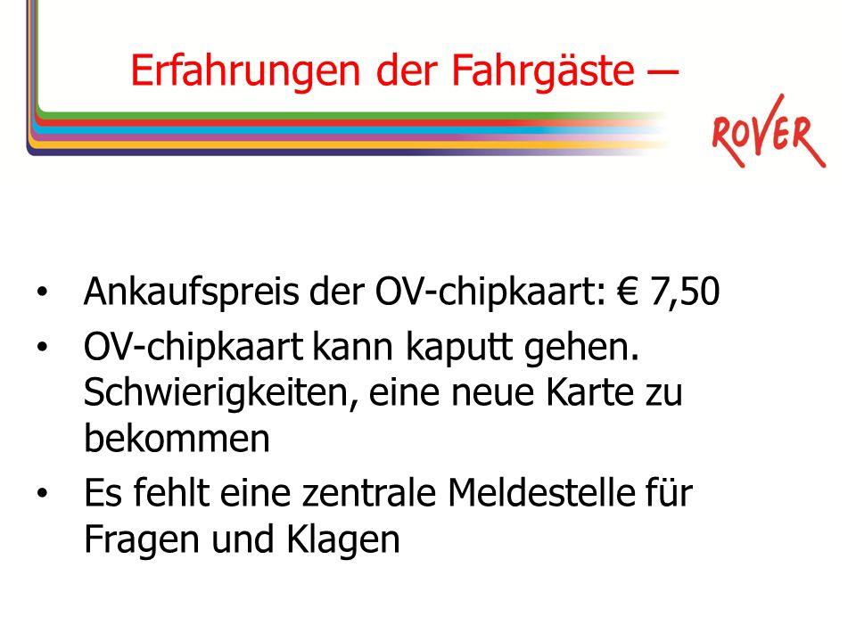 Erfahrungen der Fahrgäste Ankaufspreis der OV-chipkaart: 7,50 OV-chipkaart kann kaputt gehen.