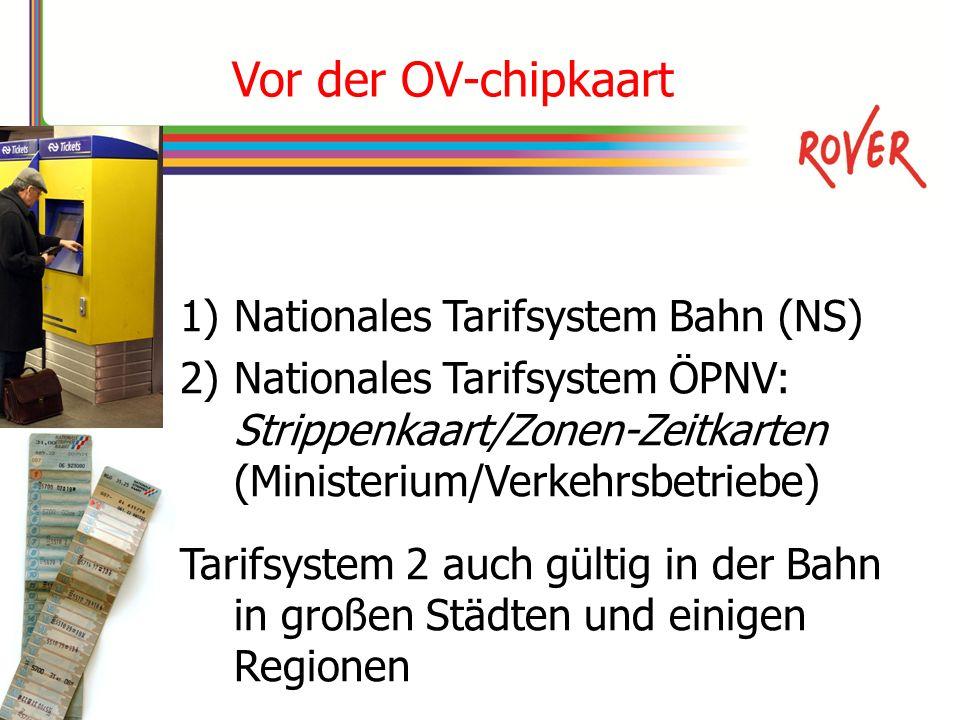 Vor der OV-chipkaart 1)Nationales Tarifsystem Bahn (NS) 2)Nationales Tarifsystem ÖPNV: Strippenkaart/Zonen-Zeitkarten (Ministerium/Verkehrsbetriebe) Tarifsystem 2 auch gültig in der Bahn in großen Städten und einigen Regionen