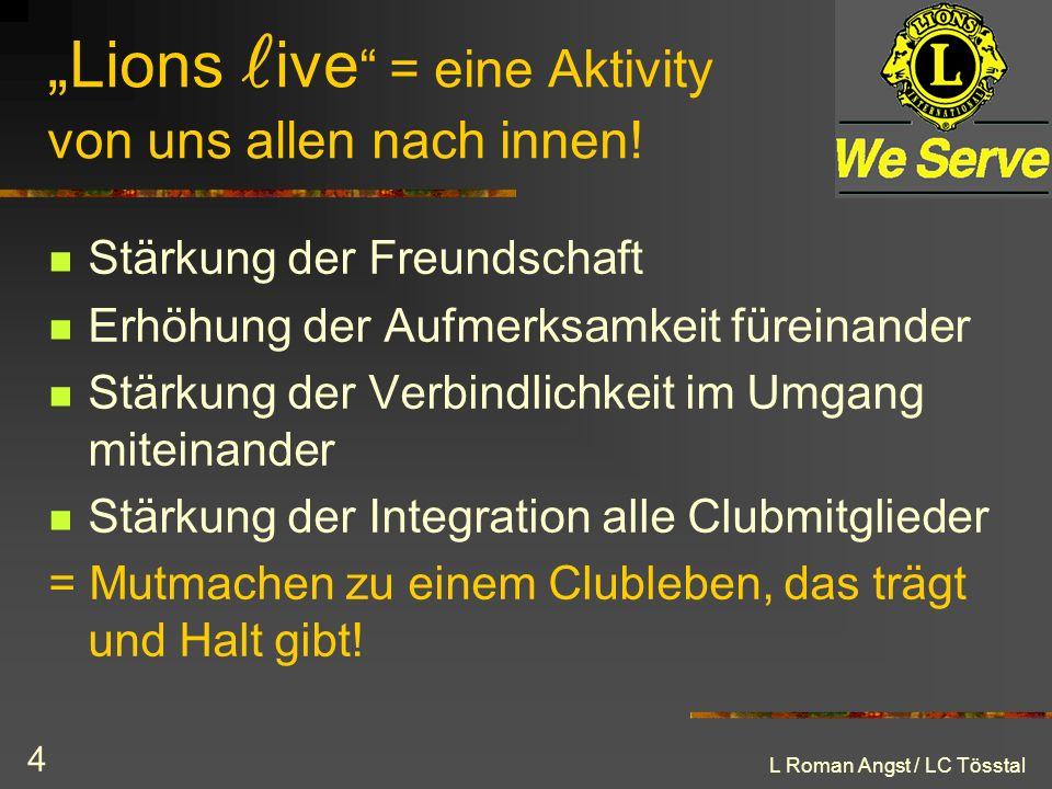 L Roman Angst / LC Tösstal 4 Lions ive = eine Aktivity von uns allen nach innen! Stärkung der Freundschaft Erhöhung der Aufmerksamkeit füreinander Stä