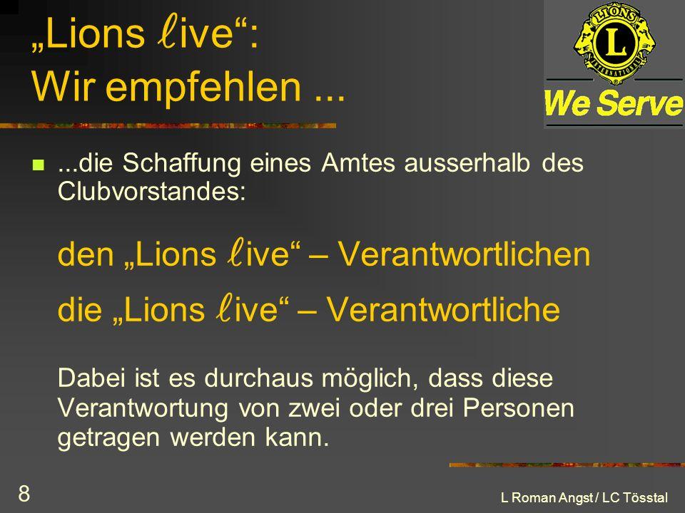 L Roman Angst / LC Tösstal 8 Lions ive: Wir empfehlen......die Schaffung eines Amtes ausserhalb des Clubvorstandes: den Lions ive – Verantwortlichen d
