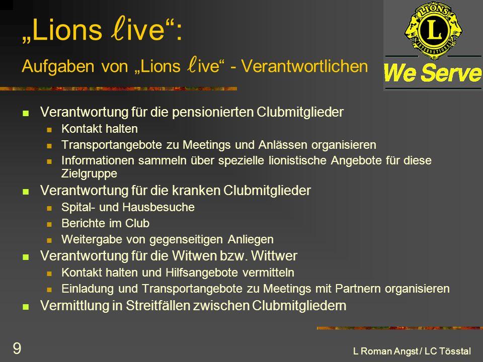 L Roman Angst / LC Tösstal 9 Lions ive: Aufgaben von Lions ive - Verantwortlichen Verantwortung für die pensionierten Clubmitglieder Kontakt halten Tr
