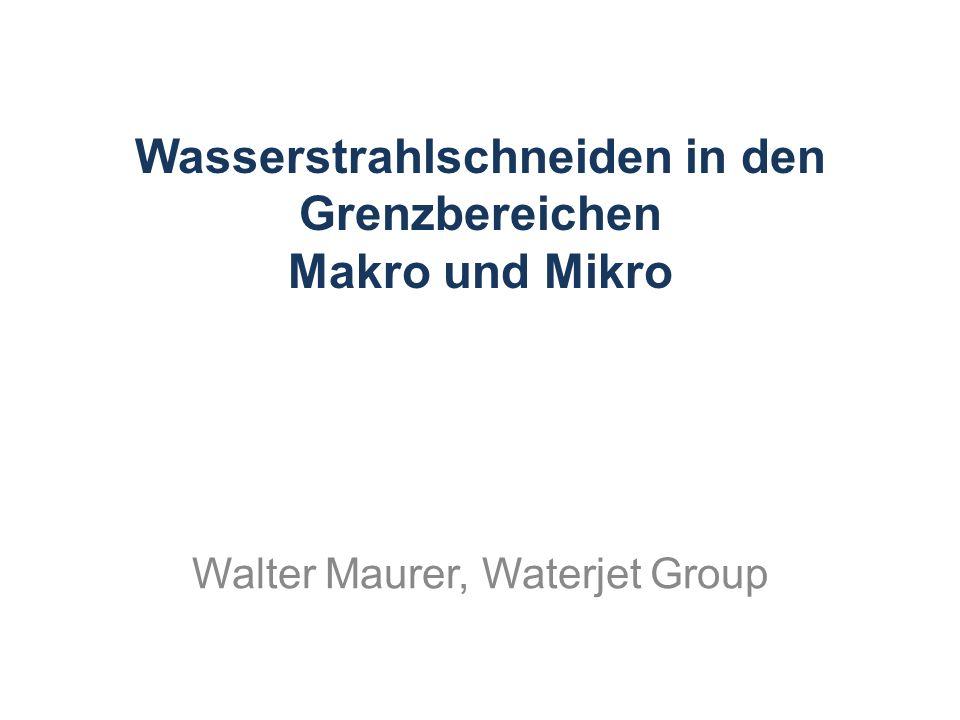 Wasserstrahlschneiden in den Grenzbereichen Makro und Mikro Walter Maurer, Waterjet Group