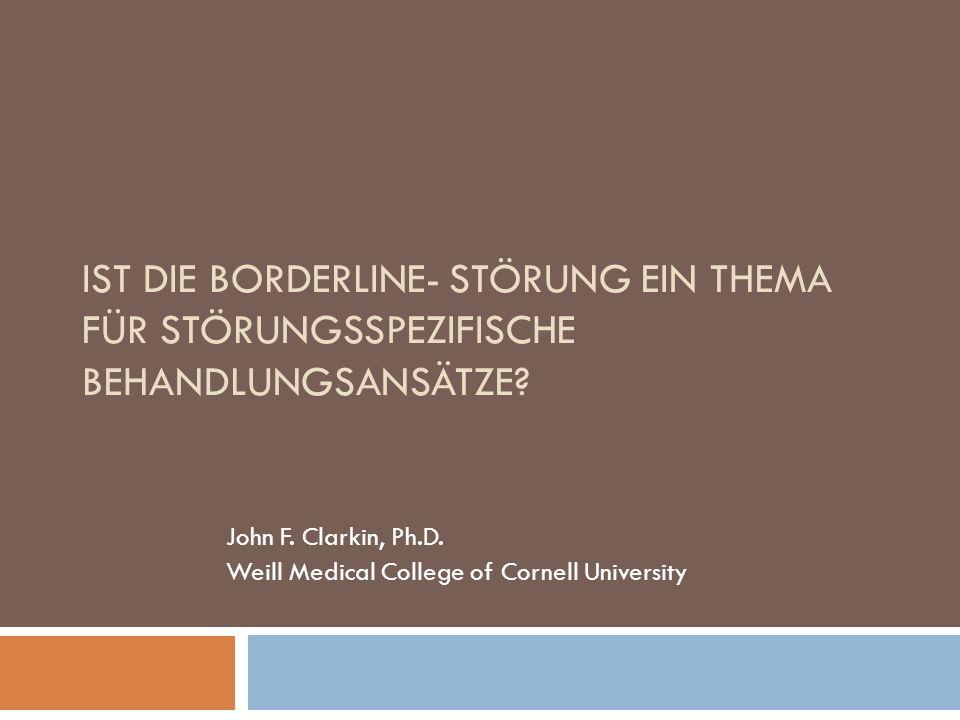 IST DIE BORDERLINE- STÖRUNG EIN THEMA FÜR STÖRUNGSSPEZIFISCHE BEHANDLUNGSANSÄTZE? John F. Clarkin, Ph.D. Weill Medical College of Cornell University