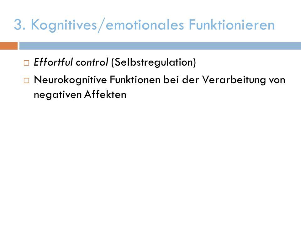 3. Kognitives/emotionales Funktionieren Effortful control (Selbstregulation) Neurokognitive Funktionen bei der Verarbeitung von negativen Affekten