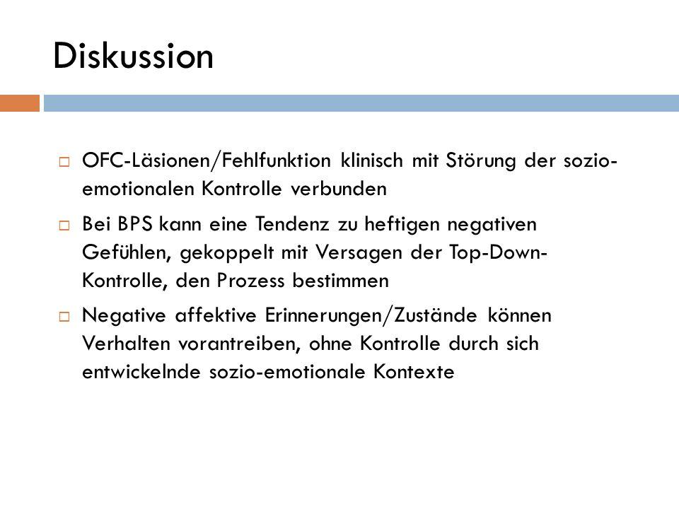 Diskussion OFC-Läsionen/Fehlfunktion klinisch mit Störung der sozio- emotionalen Kontrolle verbunden Bei BPS kann eine Tendenz zu heftigen negativen G