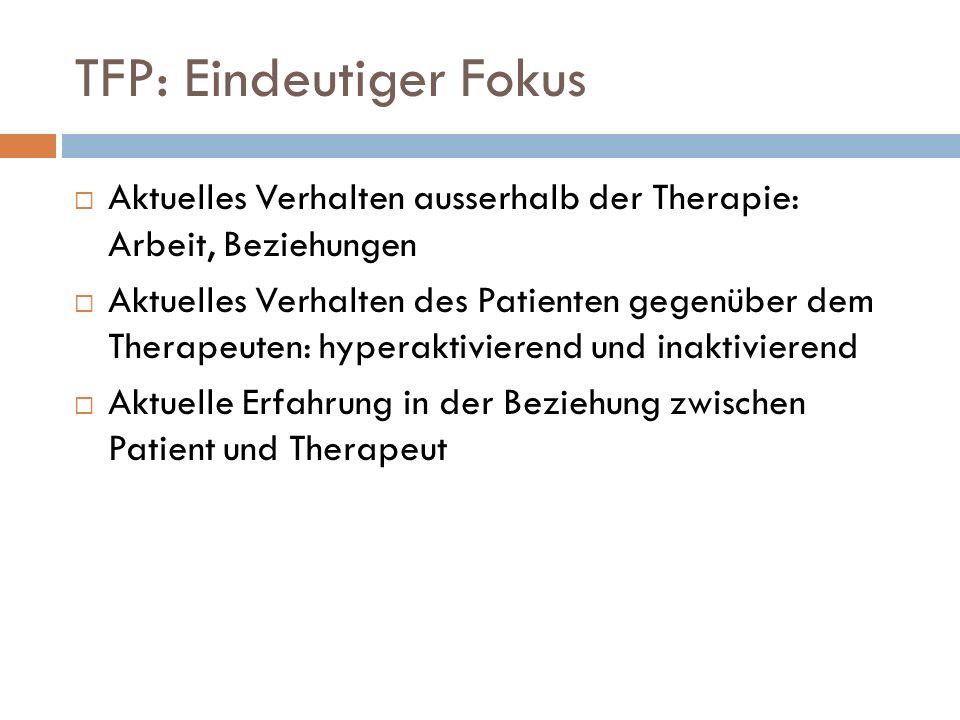 TFP: Eindeutiger Fokus Aktuelles Verhalten ausserhalb der Therapie: Arbeit, Beziehungen Aktuelles Verhalten des Patienten gegenüber dem Therapeuten: h