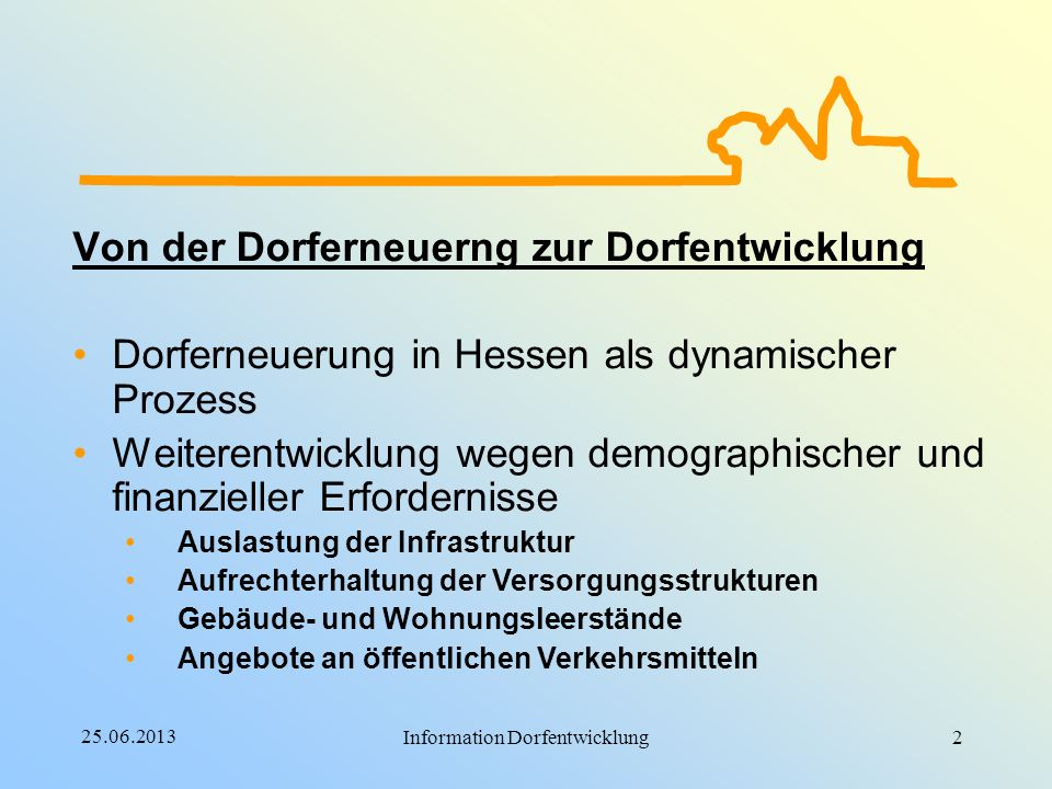 25.06.2013 Information Dorfentwicklung Von der Dorferneuerng zur Dorfentwicklung Dorferneuerung in Hessen als dynamischer Prozess Weiterentwicklung we