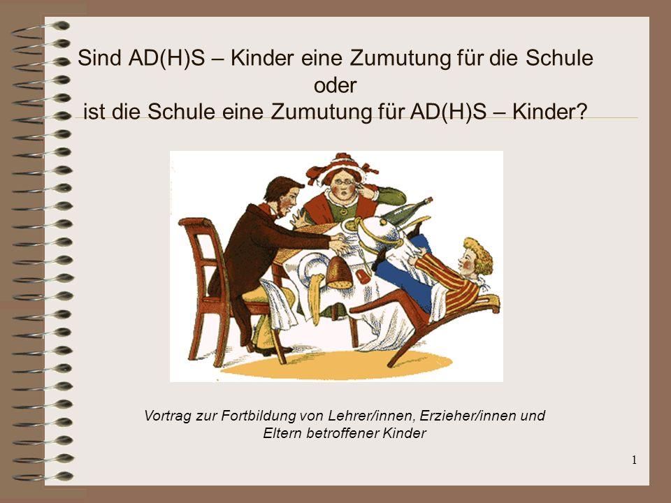 1 Sind AD(H)S – Kinder eine Zumutung für die Schule oder ist die Schule eine Zumutung für AD(H)S – Kinder? Vortrag zur Fortbildung von Lehrer/innen, E