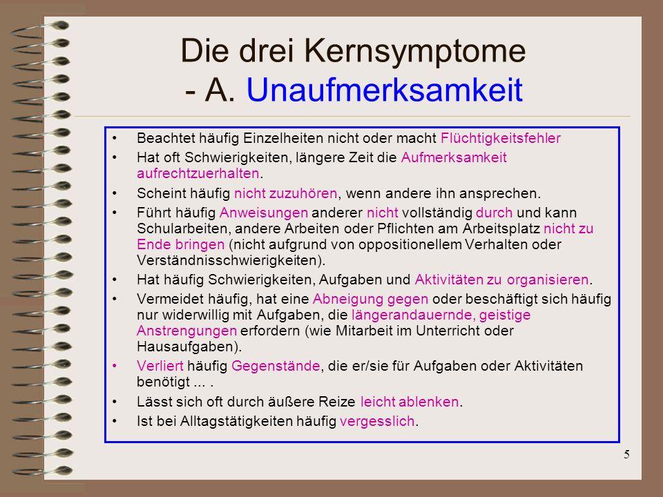 5 Die drei Kernsymptome - A. Unaufmerksamkeit Beachtet häufig Einzelheiten nicht oder macht Flüchtigkeitsfehler Hat oft Schwierigkeiten, längere Zeit