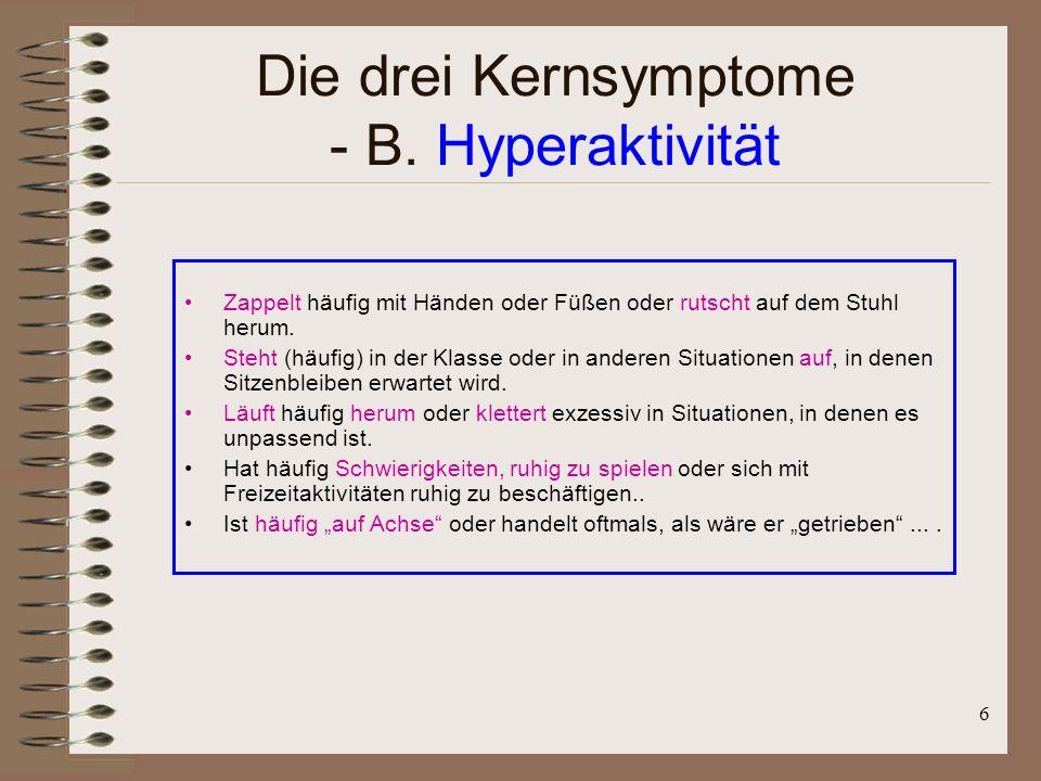 6 Die drei Kernsymptome - B. Hyperaktivität Zappelt häufig mit Händen oder Füßen oder rutscht auf dem Stuhl herum. Steht (häufig) in der Klasse oder i