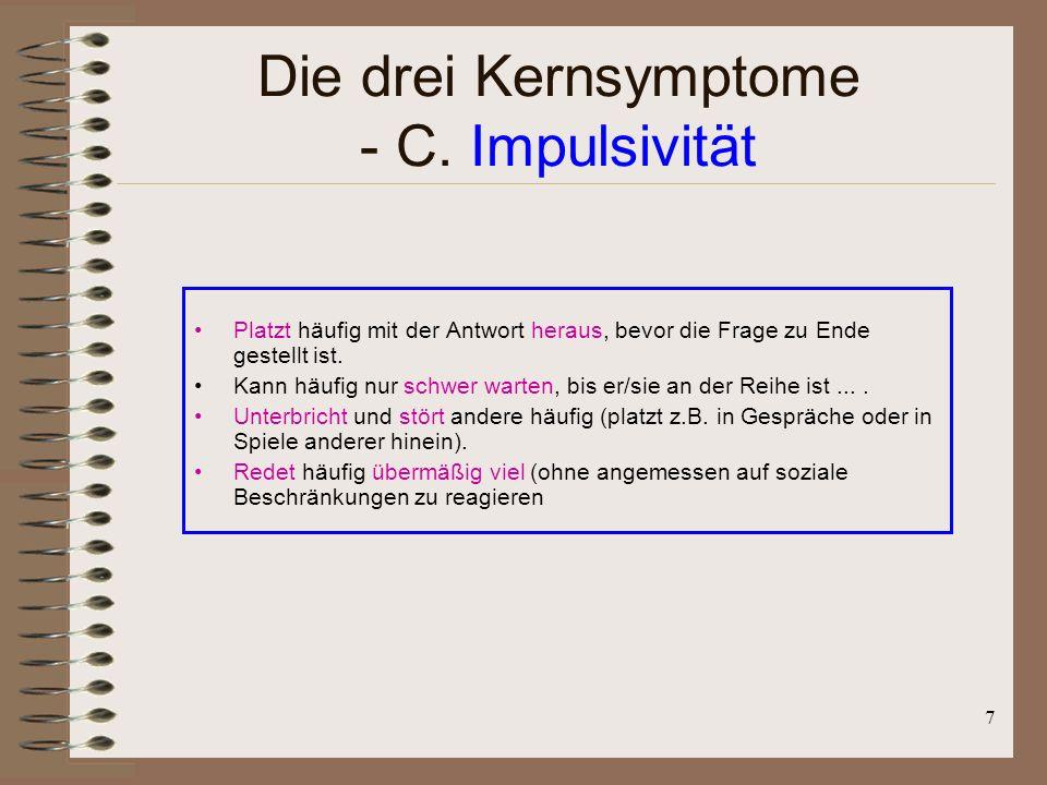 7 Die drei Kernsymptome - C. Impulsivität Platzt häufig mit der Antwort heraus, bevor die Frage zu Ende gestellt ist. Kann häufig nur schwer warten, b