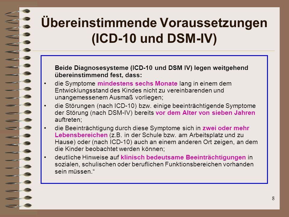 8 Übereinstimmende Voraussetzungen (ICD-10 und DSM-IV) Beide Diagnosesysteme (ICD-10 und DSM IV) legen weitgehend übereinstimmend fest, dass: die Symp