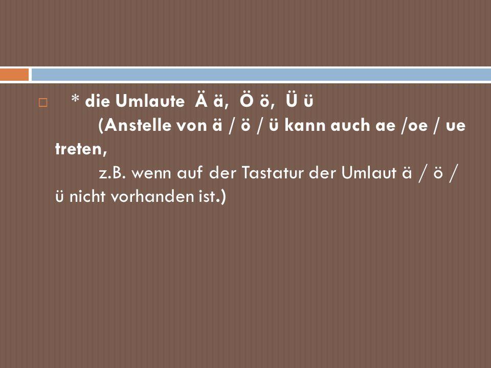 * die Umlaute Ä ä, Ö ö, Ü ü (Anstelle von ä / ö / ü kann auch ae /oe / ue treten, z.B. wenn auf der Tastatur der Umlaut ä / ö / ü nicht vorhanden ist.