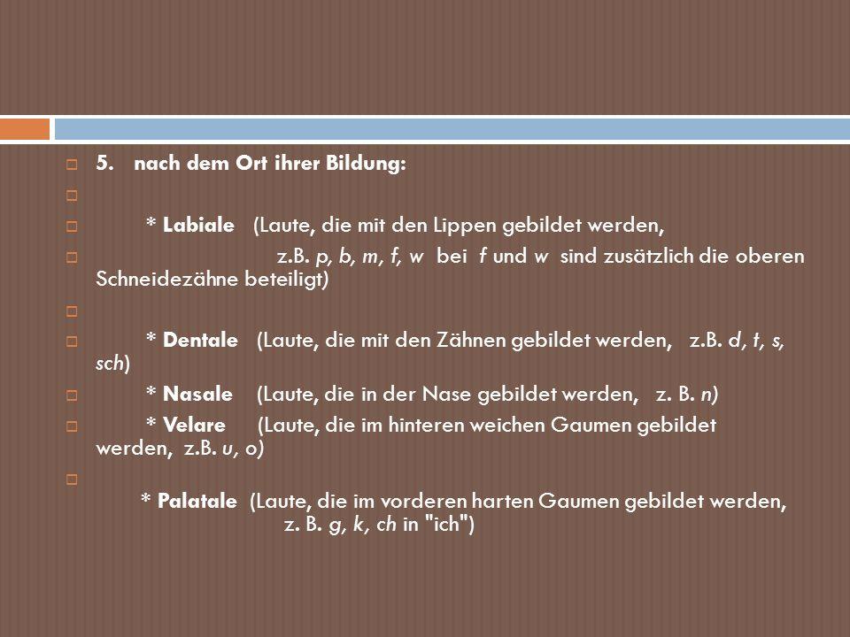 5. nach dem Ort ihrer Bildung: * Labiale (Laute, die mit den Lippen gebildet werden, z.B. p, b, m, f, w bei f und w sind zusätzlich die oberen Schneid