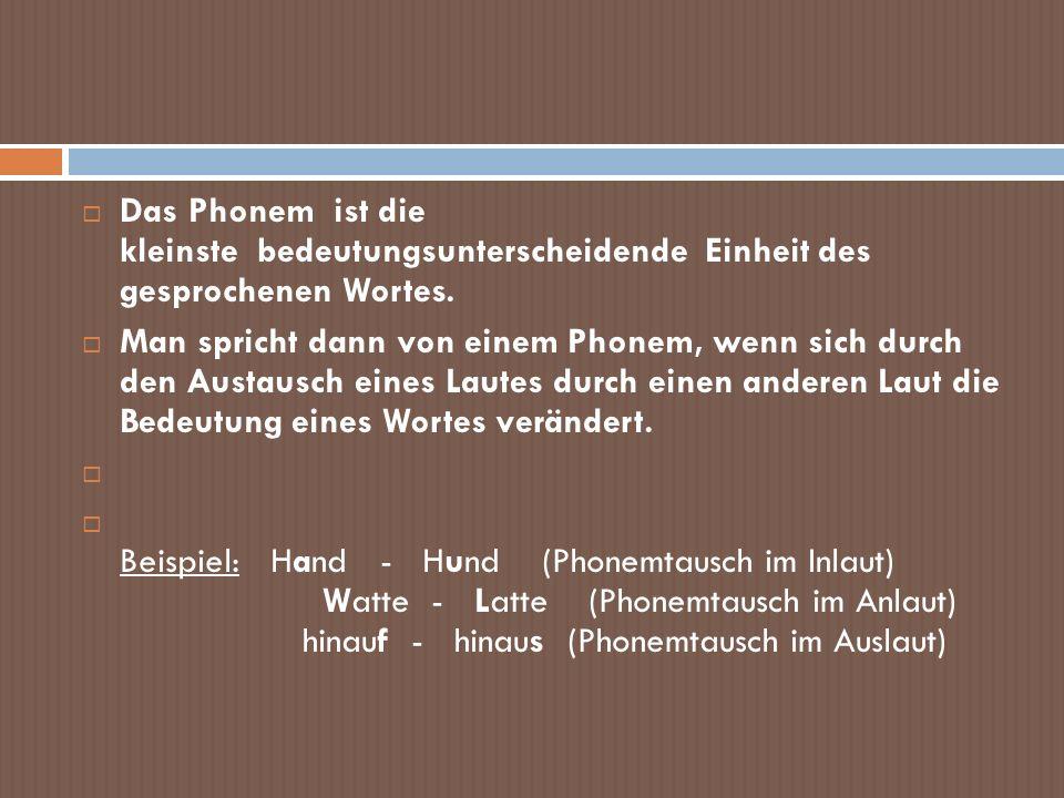 Das Phonem ist die kleinste bedeutungsunterscheidende Einheit des gesprochenen Wortes. Man spricht dann von einem Phonem, wenn sich durch den Austausc