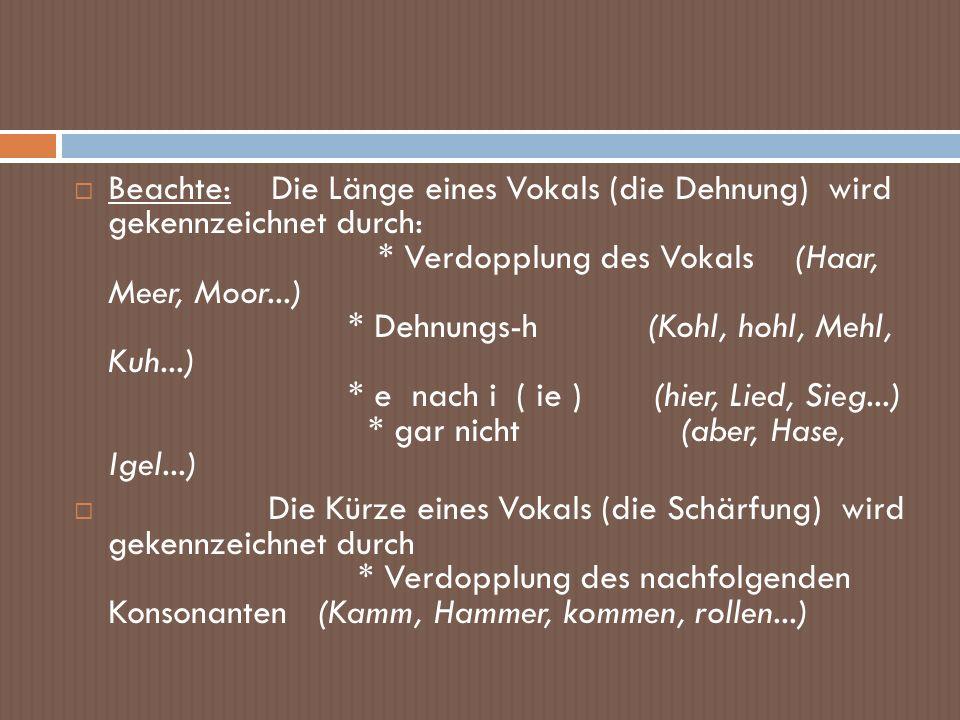 Beachte: Die Länge eines Vokals (die Dehnung) wird gekennzeichnet durch: * Verdopplung des Vokals (Haar, Meer, Moor...) * Dehnungs-h (Kohl, hohl, Mehl