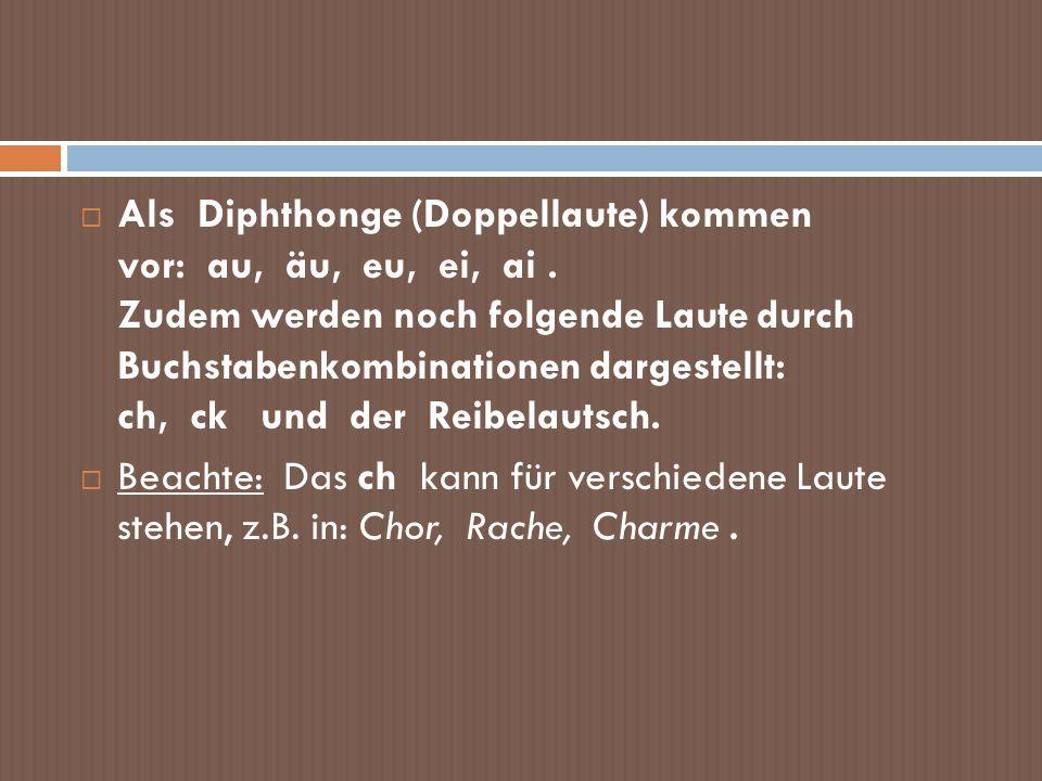 Als Diphthonge (Doppellaute) kommen vor: au, äu, eu, ei, ai. Zudem werden noch folgende Laute durch Buchstabenkombinationen dargestellt: ch, ck und de