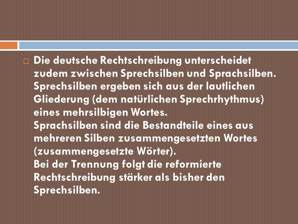 Die deutsche Rechtschreibung unterscheidet zudem zwischen Sprechsilben und Sprachsilben. Sprechsilben ergeben sich aus der lautlichen Gliederung (dem