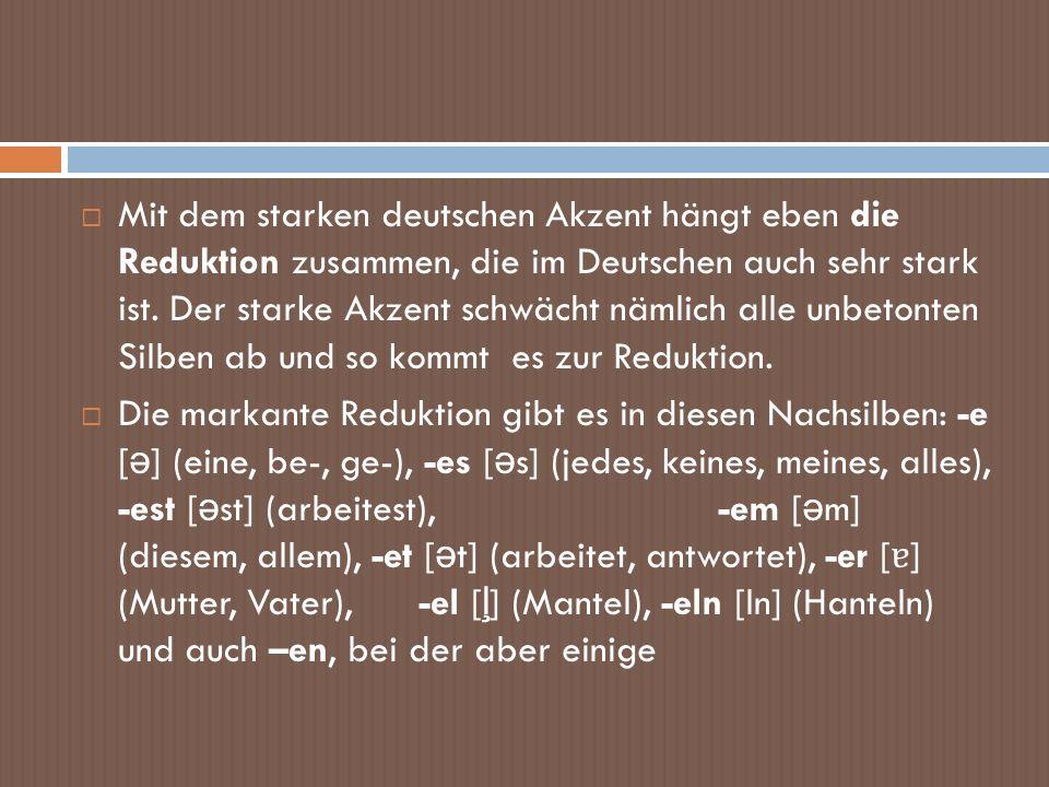 Mit dem starken deutschen Akzent hängt eben die Reduktion zusammen, die im Deutschen auch sehr stark ist. Der starke Akzent schwächt nämlich alle unbe
