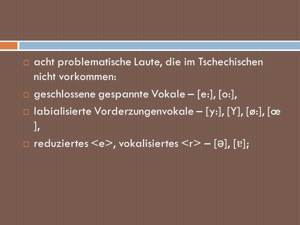 acht problematische Laute, die im Tschechischen nicht vorkommen: geschlossene gespannte Vokale – [e:], [o:], labialisierte Vorderzungenvokale – [y:],