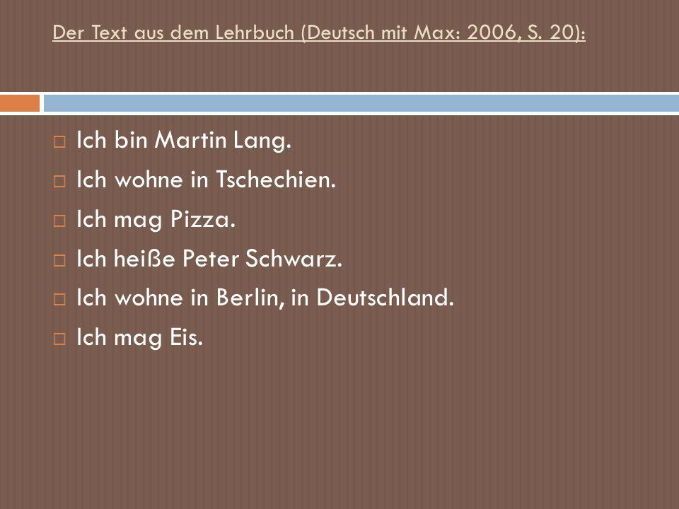 Der Text aus dem Lehrbuch (Deutsch mit Max: 2006, S. 20): Ich bin Martin Lang. Ich wohne in Tschechien. Ich mag Pizza. Ich heiße Peter Schwarz. Ich wo