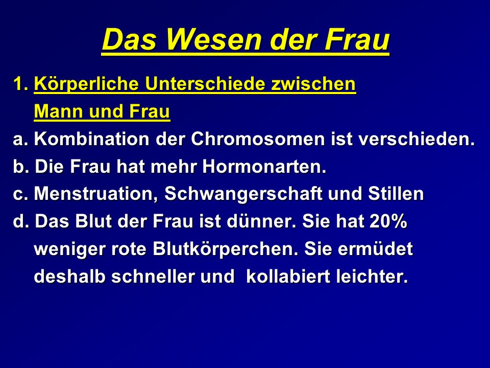 Das Wesen der Frau 1. Körperliche Unterschiede zwischen Mann und Frau a. Kombination der Chromosomen ist verschieden. b. Die Frau hat mehr Hormonarten