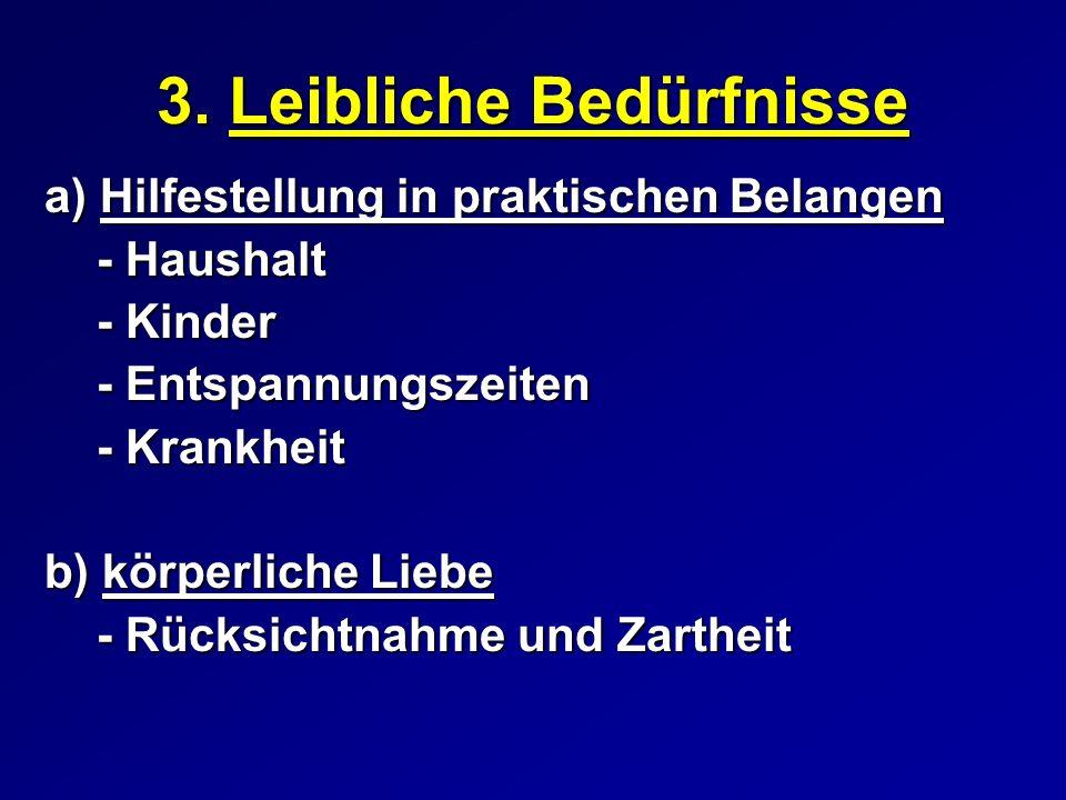 3. Leibliche Bedürfnisse a) Hilfestellung in praktischen Belangen - Haushalt - Kinder - Entspannungszeiten - Krankheit b) körperliche Liebe - Rücksich