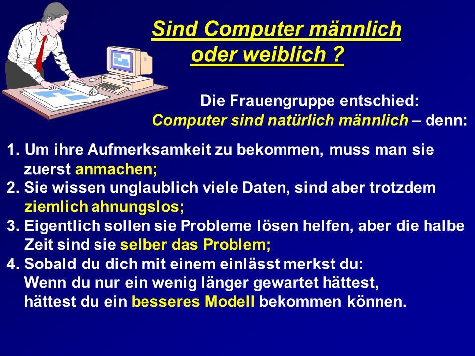 Sind Computer männlich oder weiblich ? Sind Computer männlich oder weiblich ? Die Frauengruppe entschied: Computer sind natürlich männlich – denn: 1.U