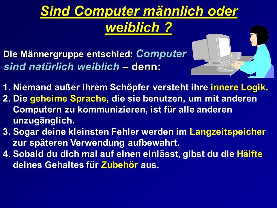 Sind Computer männlich oder weiblich ? Die Männergruppe entschied: Computer sind natürlich weiblich – denn: Die Männergruppe entschied: Computer sind