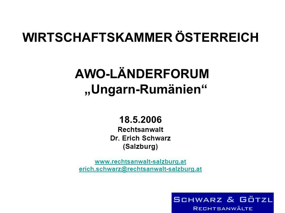 WIRTSCHAFTSKAMMER ÖSTERREICH AWO-LÄNDERFORUM Ungarn-Rumänien 18.5.2006 Rechtsanwalt Dr. Erich Schwarz (Salzburg) www.rechtsanwalt-salzburg.at erich.sc