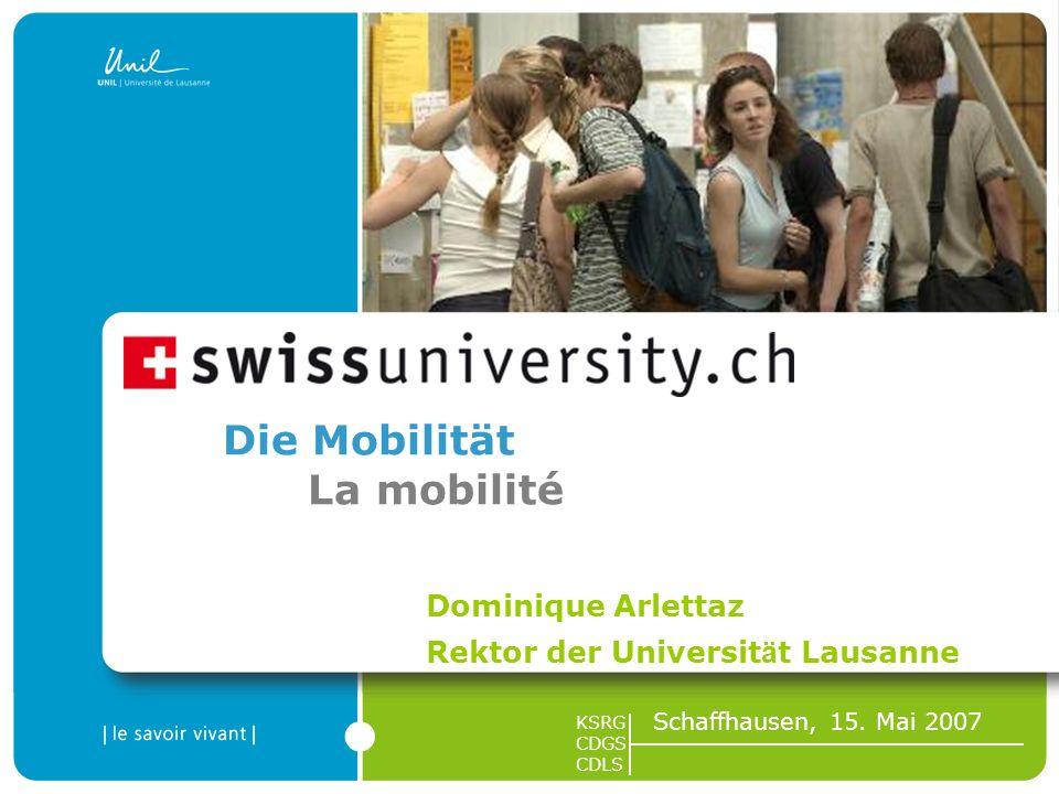 1 Die Mobilität La mobilité Dominique Arlettaz Rektor der Universit ä t Lausanne KSRG CDGS CDLS Schaffhausen, 15. Mai 2007