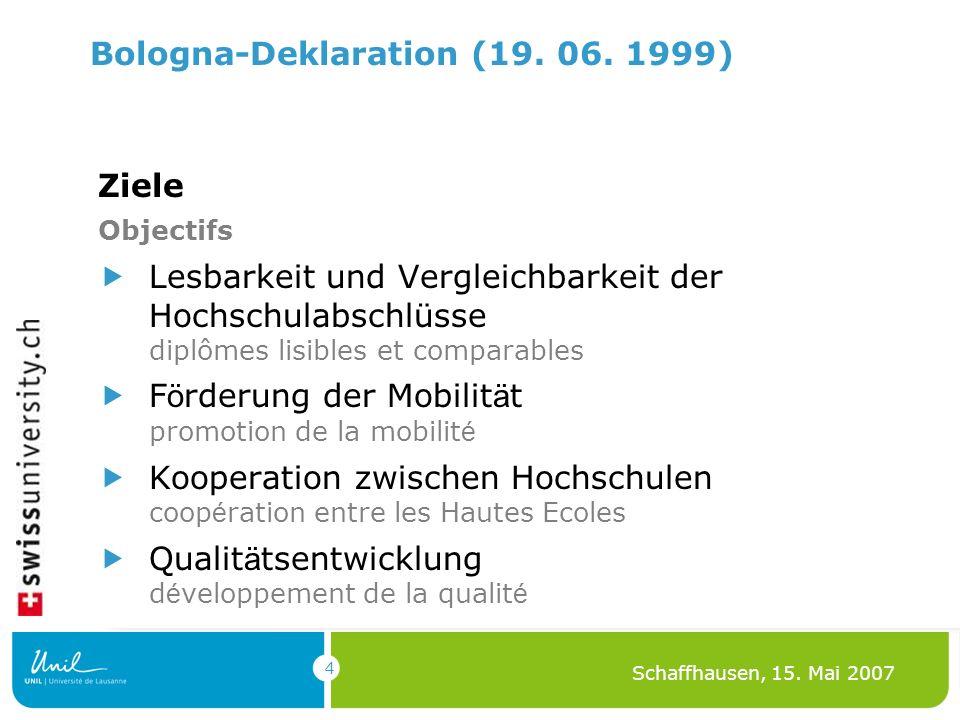 4 Schaffhausen, 15. Mai 2007 Bologna-Deklaration (19. 06. 1999) Ziele Objectifs Lesbarkeit und Vergleichbarkeit der Hochschulabschlüsse diplômes lisib