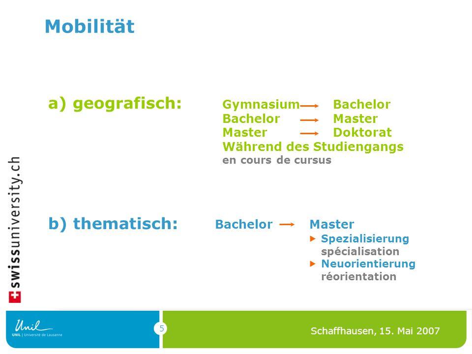 5 Schaffhausen, 15. Mai 2007 Mobilität a) geografisch: Gymnasium Bachelor Bachelor Master Master Doktorat Während des Studiengangs en cours de cursus