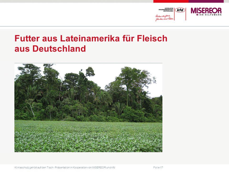 Folie 17 Klimaschutz gehört auf den Tisch ˗ Präsentation in Kooperation von MISEREOR und kfd Futter aus Lateinamerika für Fleisch aus Deutschland