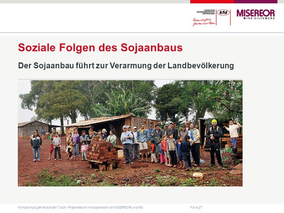 Folie 27 Klimaschutz gehört auf den Tisch ˗ Präsentation in Kooperation von MISEREOR und kfd Soziale Folgen des Sojaanbaus Der Sojaanbau führt zur Verarmung der Landbevölkerung
