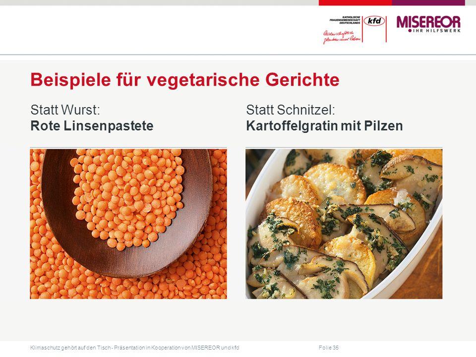 Folie 35 Klimaschutz gehört auf den Tisch ˗ Präsentation in Kooperation von MISEREOR und kfd Beispiele für vegetarische Gerichte Statt Wurst: Rote Linsenpastete Statt Schnitzel: Kartoffelgratin mit Pilzen