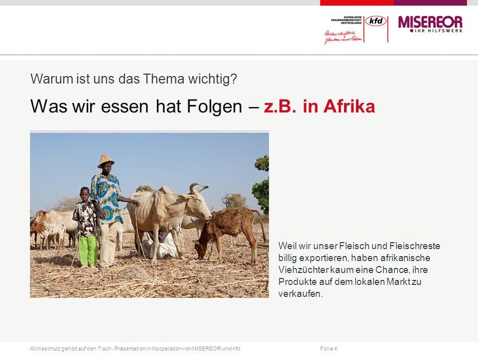 Folie 4 Klimaschutz gehört auf den Tisch ˗ Präsentation in Kooperation von MISEREOR und kfd Was wir essen hat Folgen – z.B. in Afrika Warum ist uns da