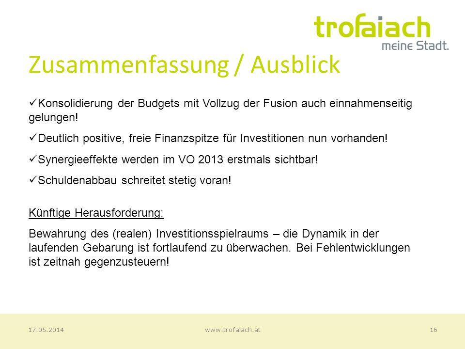 Zusammenfassung / Ausblick 16www.trofaiach.at17.05.2014 Konsolidierung der Budgets mit Vollzug der Fusion auch einnahmenseitig gelungen.