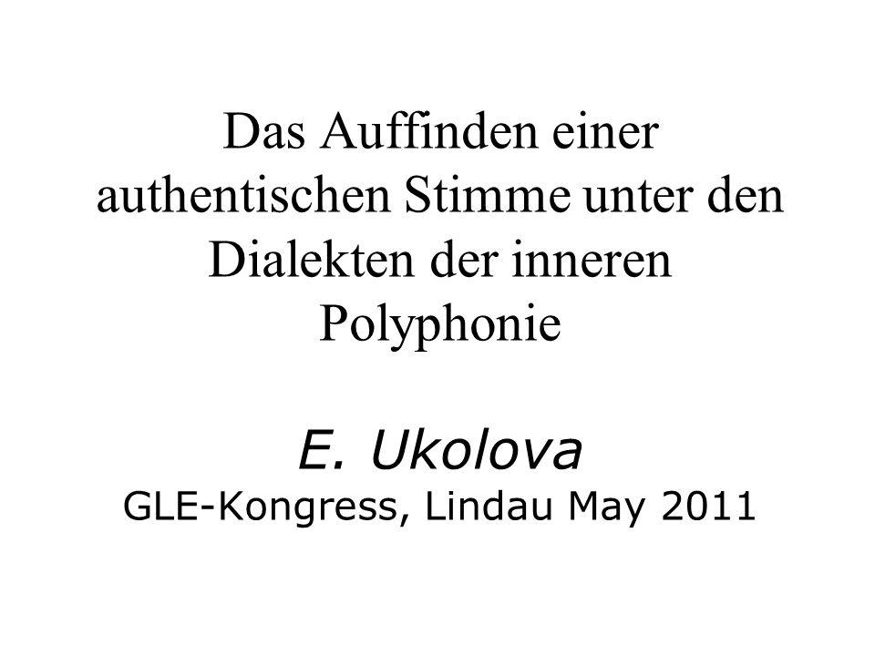Das Auffinden einer authentischen Stimme unter den Dialekten der inneren Polyphonie E. Ukolova GLE-Kongress, Lindau May 2011