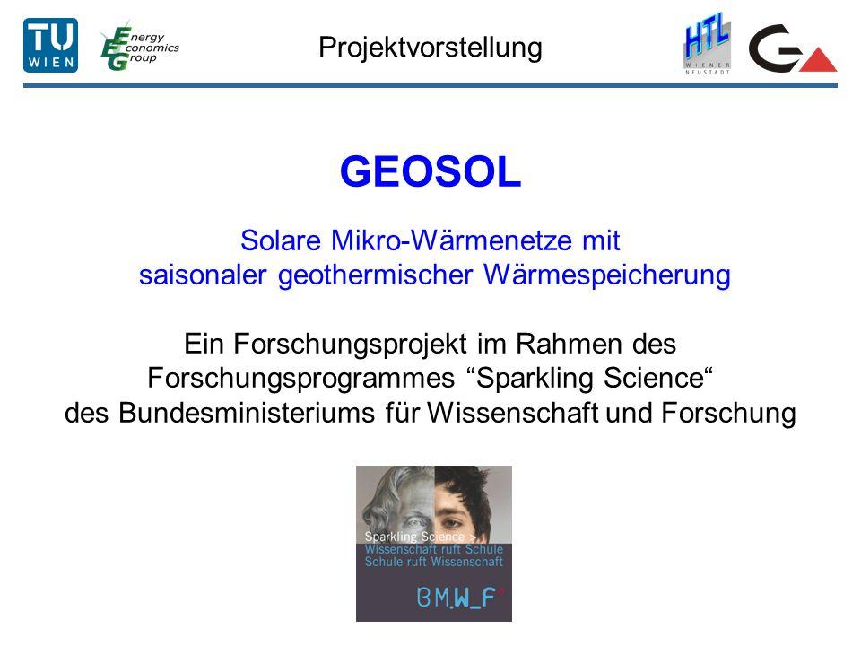 Projektvorstellung GEOSOL Solare Mikro-Wärmenetze mit saisonaler geothermischer Wärmespeicherung Ein Forschungsprojekt im Rahmen des Forschungsprogrammes Sparkling Science des Bundesministeriums für Wissenschaft und Forschung