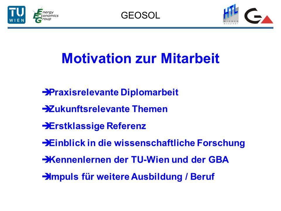 GEOSOL Motivation zur Mitarbeit Praxisrelevante Diplomarbeit Zukunftsrelevante Themen Erstklassige Referenz Einblick in die wissenschaftliche Forschung Kennenlernen der TU-Wien und der GBA Impuls für weitere Ausbildung / Beruf