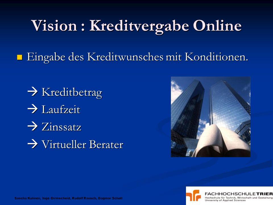 Sascha Kuhnen, Ingo Girmscheid, Rudolf Rausch, Dagmar Scholl Vision : Kreditvergabe Online Eingabe des Kreditwunsches mit Konditionen. Eingabe des Kre