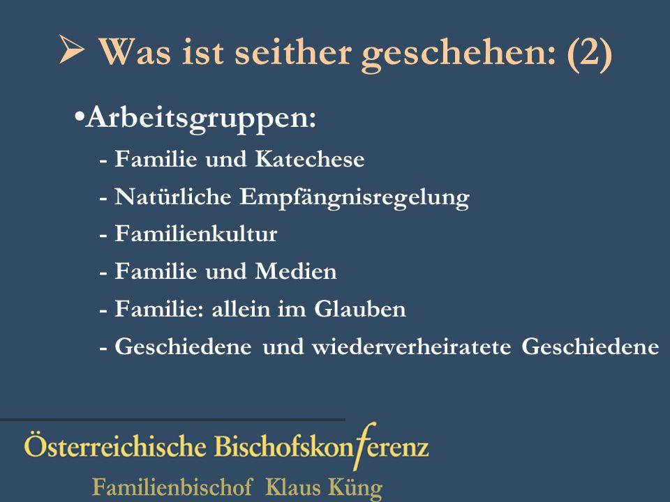 Was ist seither geschehen: (2) Arbeitsgruppen: - Familie und Katechese - Natürliche Empfängnisregelung - Familienkultur - Familie und Medien - Familie: allein im Glauben - Geschiedene und wiederverheiratete Geschiedene