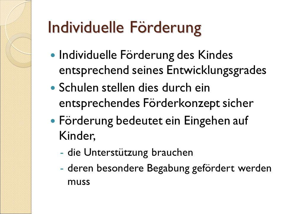 Individuelle Förderung Individuelle Förderung des Kindes entsprechend seines Entwicklungsgrades Schulen stellen dies durch ein entsprechendes Förderkonzept sicher Förderung bedeutet ein Eingehen auf Kinder, -die Unterstützung brauchen -deren besondere Begabung gefördert werden muss