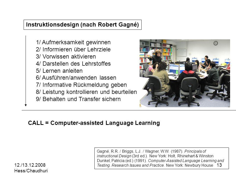 12./13.12.2008 Hess/Chaudhuri 13 Instruktionsdesign (nach Robert Gagné) 1/ Aufmerksamkeit gewinnen 2/ Informieren über Lehrziele 3/ Vorwissen aktivieren 4/ Darstellen des Lehrstoffes 5/ Lernen anleiten 6/ Ausführen/anwenden lassen 7/ Informative Rückmeldung geben 8/ Leistung kontrollieren und beurteilen 9/ Behalten und Transfer sichern CALL = Computer-assisted Language Learning Gagné, R.R.