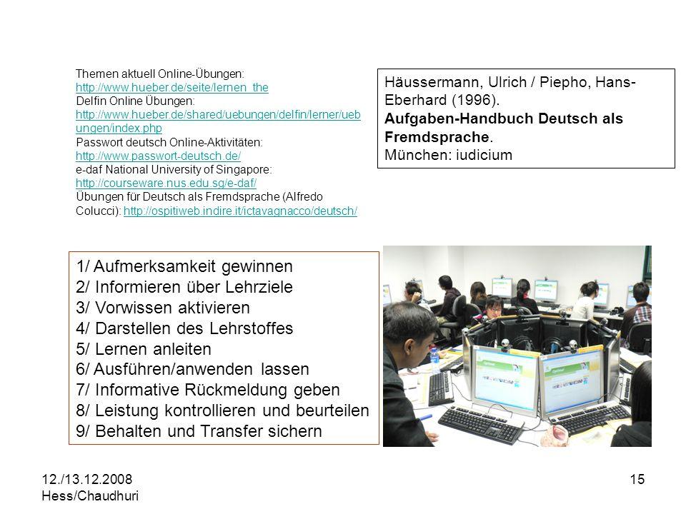 12./13.12.2008 Hess/Chaudhuri 15 1/ Aufmerksamkeit gewinnen 2/ Informieren über Lehrziele 3/ Vorwissen aktivieren 4/ Darstellen des Lehrstoffes 5/ Lernen anleiten 6/ Ausführen/anwenden lassen 7/ Informative Rückmeldung geben 8/ Leistung kontrollieren und beurteilen 9/ Behalten und Transfer sichern Themen aktuell Online-Übungen: http://www.hueber.de/seite/lernen_the http://www.hueber.de/seite/lernen_the Delfin Online Übungen: http://www.hueber.de/shared/uebungen/delfin/lerner/ueb ungen/index.php http://www.hueber.de/shared/uebungen/delfin/lerner/ueb ungen/index.php Passwort deutsch Online-Aktivitäten: http://www.passwort-deutsch.de/ http://www.passwort-deutsch.de/ e-daf National University of Singapore: http://courseware.nus.edu.sg/e-daf/ http://courseware.nus.edu.sg/e-daf/ Übungen für Deutsch als Fremdsprache (Alfredo Colucci): http://ospitiweb.indire.it/ictavagnacco/deutsch/http://ospitiweb.indire.it/ictavagnacco/deutsch/ Häussermann, Ulrich / Piepho, Hans- Eberhard (1996).